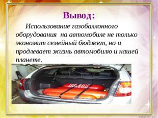 Вывод: Использование газобаллонного оборудования на автомобиле не только э