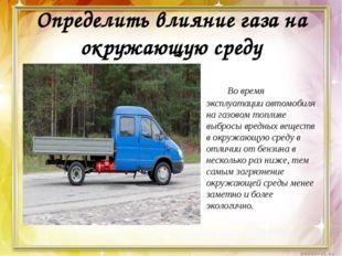 Определить влияние газа на окружающую среду Во время эксплуатации автомобил