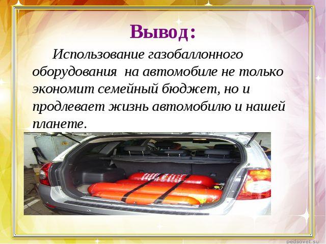 Вывод: Использование газобаллонного оборудования на автомобиле не только э...