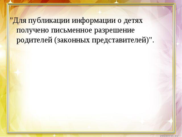 """""""Для публикации информации о детях получено письменное разрешение родителей (..."""