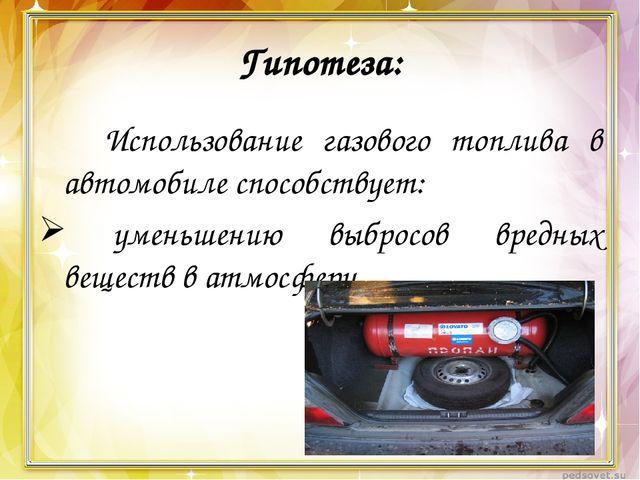 Гипотеза: Использование газового топлива в автомобиле способствует: уменьше...
