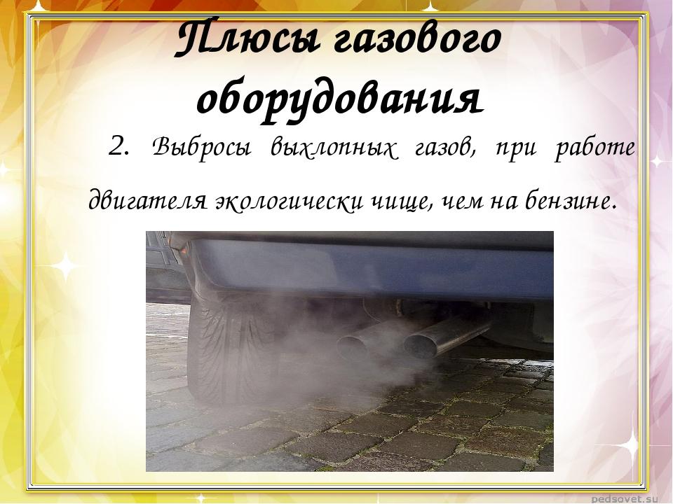 Плюсы газового оборудования 2. Выбросы выхлопных газов, при работе двигател...