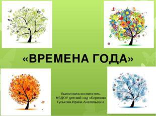 «ВРЕМЕНА ГОДА» Выполнила воспитатель МБДОУ детский сад «Березка» Гуськова Ири