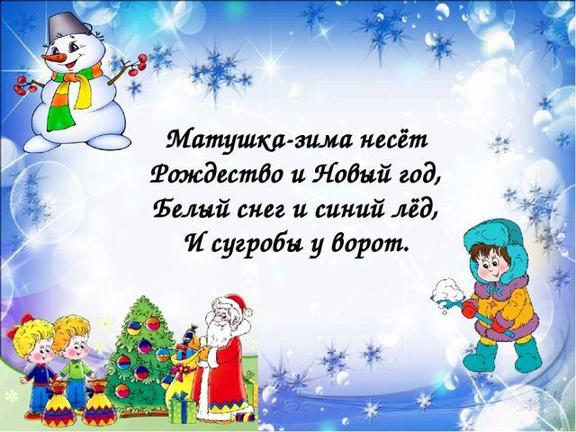 Матушка-зима несёт Рождество и Новый год, Белый снег и синий лёд, И сугробы...