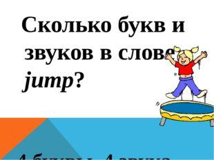 Сколько букв и звуков в слове jump? 4 буквы, 4 звука
