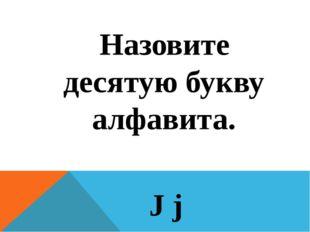 Назовите десятую букву алфавита. J j