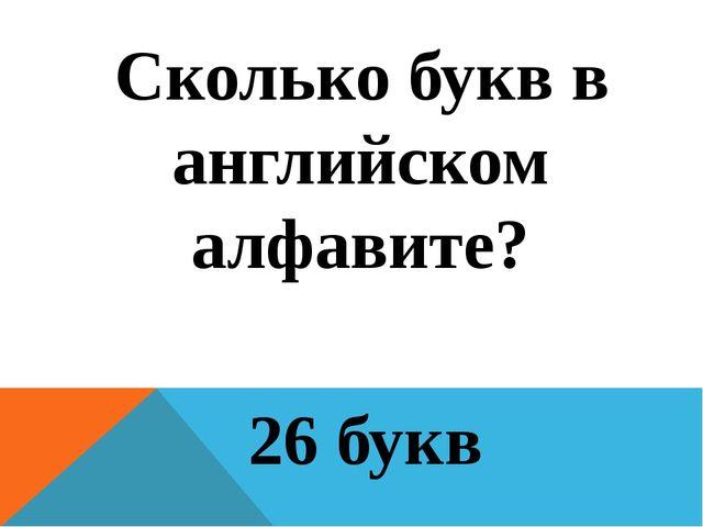 Сколько букв в английском алфавите? 26 букв