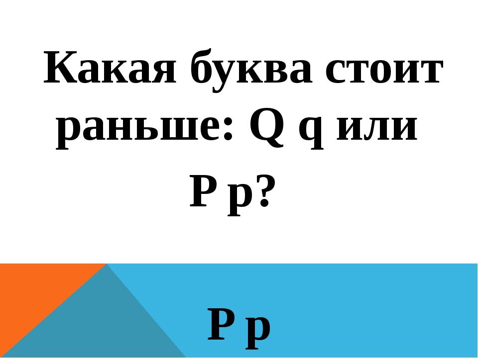 Какая буква стоит раньше: Q q или P p? P p