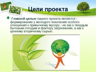 Цели проекта Главной целью нашего проекта является - формирование у молодого