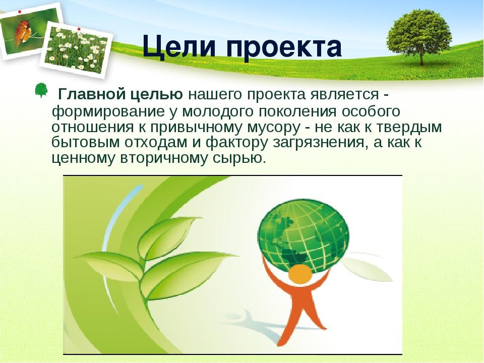 Цели проекта Главной целью нашего проекта является - формирование у молодого...