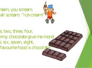 "I scream, you scream, We all scream: ""Ice-cream!"". One, two, three, four, Yum"