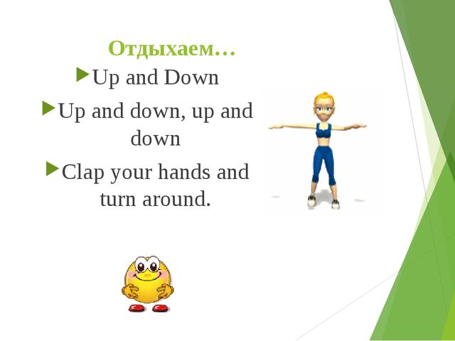 Отдыхаем… Up and Down Up and down, up and down Clap your hands and turn around.