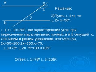 1 2 а b с Решение: 2)Пусть ∟1=х, то ∟2= х+30º. ∟1 +∟2=180º, как односторонние