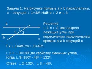 Задача 1: На рисунке прямые a и b параллельны, с – секущая.∟1=48º.Найти ∟2 и