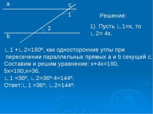 1 2 а b с Решение: Пусть ∟1=х, то ∟2= 4х. ∟1 +∟2=180º, как односторонние углы