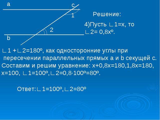 2 а b с 1 Решение: 4)Пусть ∟1=х, то ∟2= 0,8хº. ∟1 +∟2=180º, как односторонние...
