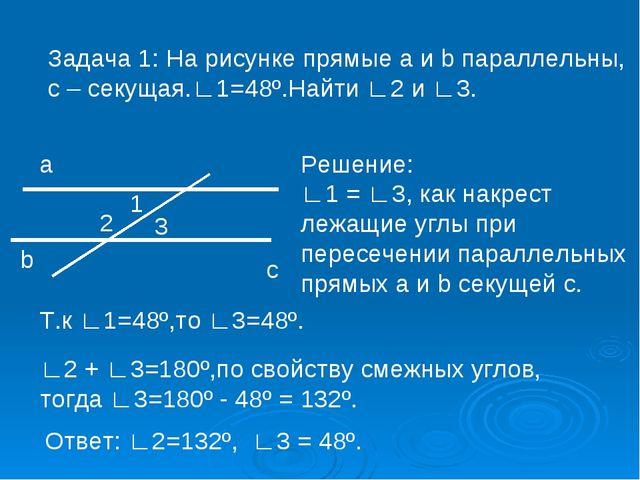 Задача 1: На рисунке прямые a и b параллельны, с – секущая.∟1=48º.Найти ∟2 и...