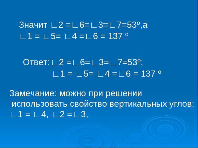 Значит ∟2 =∟6=∟3=∟7=53º,а ∟1 = ∟5= ∟4 =∟6 = 137 º  Ответ: ∟2 =∟6=∟3=∟7=53º;...