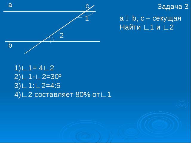 а b с 1 2 a ‖ b, c – секущая Найти ∟1 и ∟2 1)∟1= 4∟2 2)∟1-∟2=30º 3)∟1:∟2=4:5...