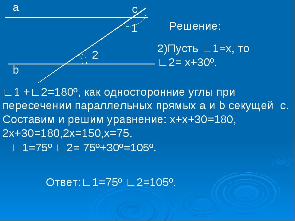 1 2 а b с Решение: 2)Пусть ∟1=х, то ∟2= х+30º. ∟1 +∟2=180º, как односторонние...