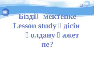 Біздің мектепке Lesson study әдісін қолдану қажет пе?