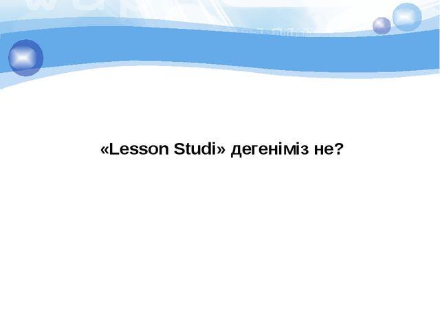 «Lesson Studi» дегеніміз не?