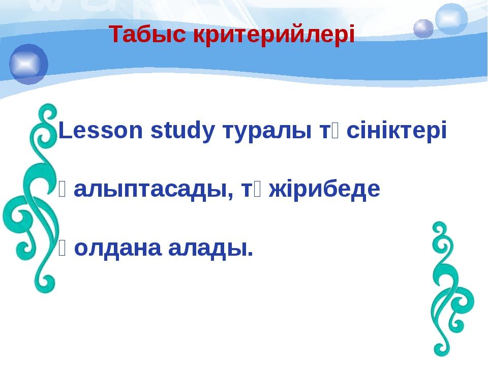 Табыс критерийлері Lesson study туралы түсініктері қалыптасады, тәжірибеде қ...