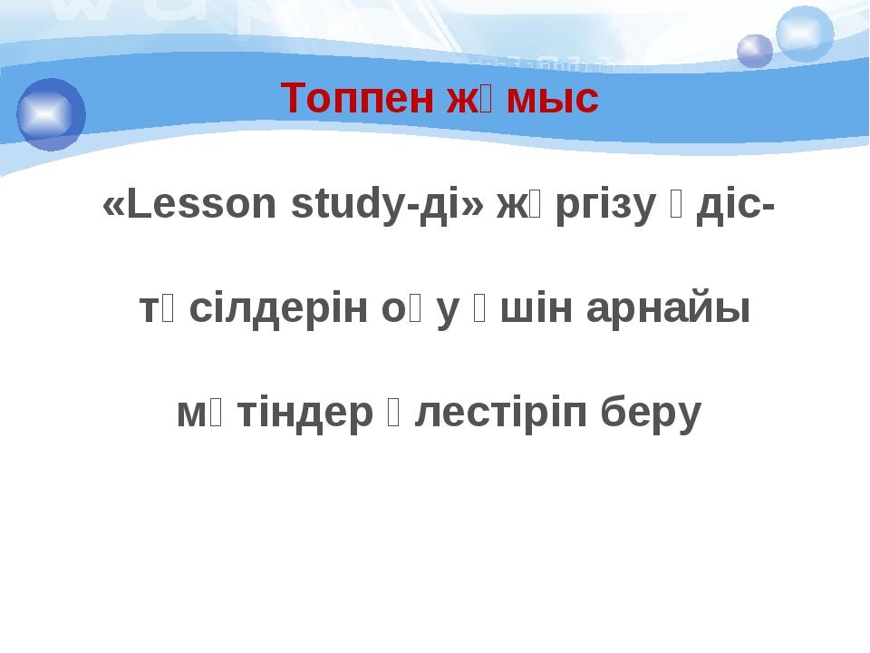Топпен жұмыс «Lesson study-ді» жүргізу әдіс- тәсілдерін оқу үшін арнайы мәтін...