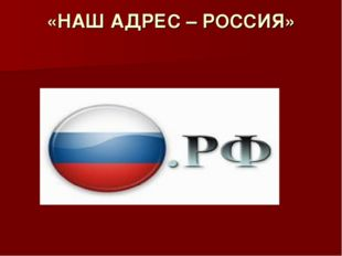 «НАШ АДРЕС – РОССИЯ»