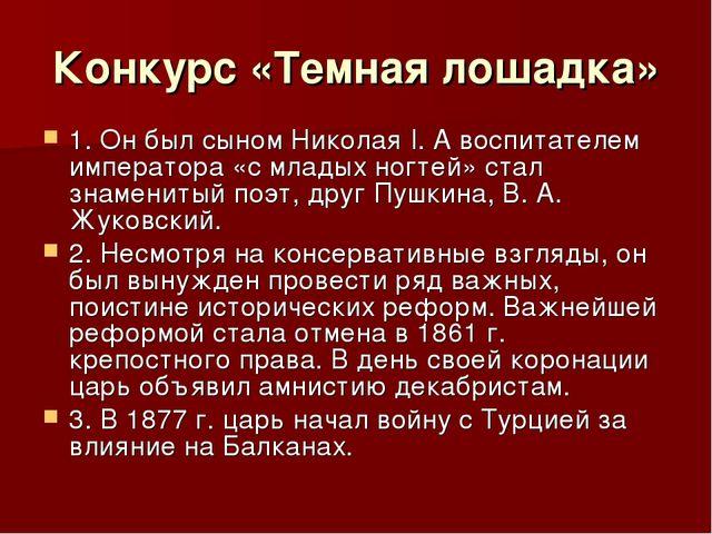 Конкурс «Темная лошадка» 1. Он был сыном Николая I. А воспитателем императора...