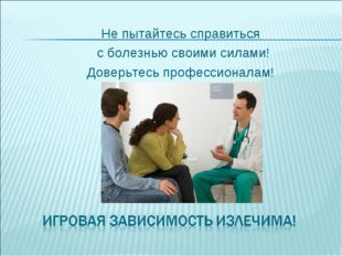 Не пытайтесь справиться с болезнью своими силами! Доверьтесь профессионалам!