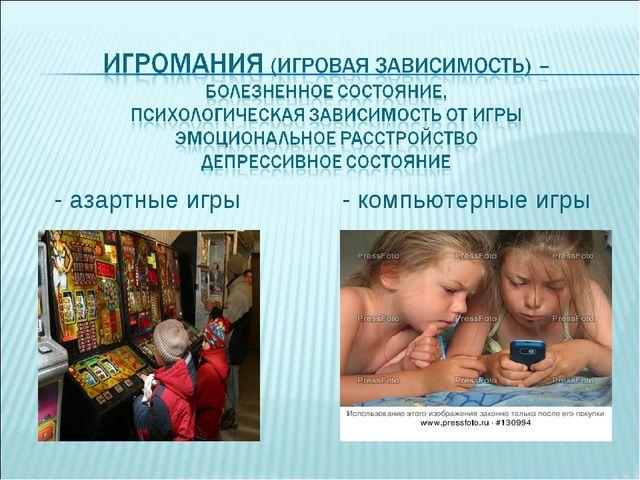 - азартные игры - компьютерные игры