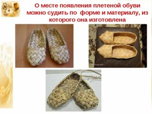 О месте появления плетеной обуви можно судить по форме и материалу, из которо