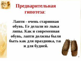Предварительная гипотеза: Лапти - очень старинная обувь. Ее делали из лыка ли