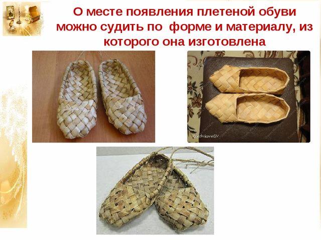 О месте появления плетеной обуви можно судить по форме и материалу, из которо...