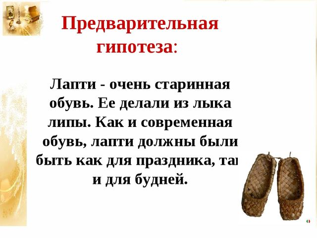 Предварительная гипотеза: Лапти - очень старинная обувь. Ее делали из лыка ли...