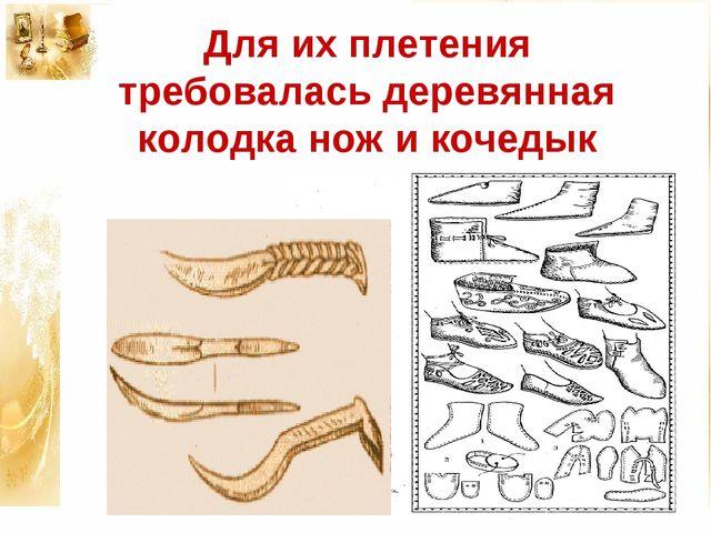Для их плетения требовалась деревянная колодка нож и кочедык
