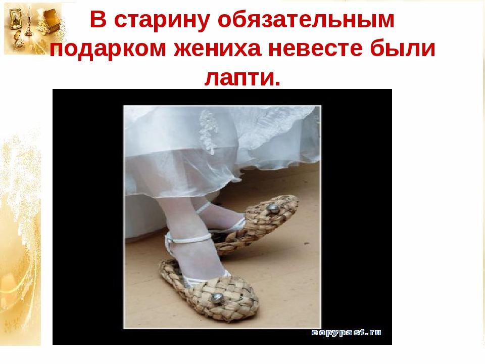 В старину обязательным подарком жениха невесте были лапти.