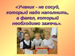 «Ученик - не сосуд, который надо наполнить, а факел, который необходимо зажеч