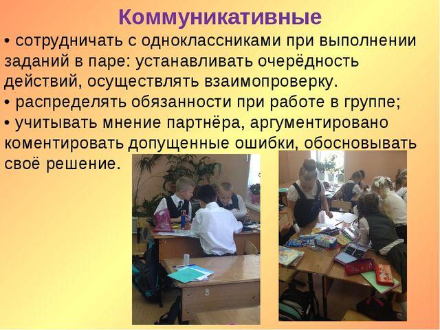 Коммуникативные • сотрудничать с одноклассниками при выполнении заданий в пар...