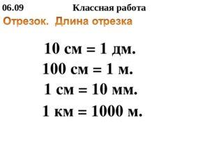 06.09 Классная работа 10 см = 1 дм. 100 см = 1 м. 1 см = 10 мм. 1 км = 1000 м.