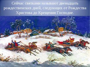 Сейчас святками называют двенадцать рождественских дней, следующих от Рождест
