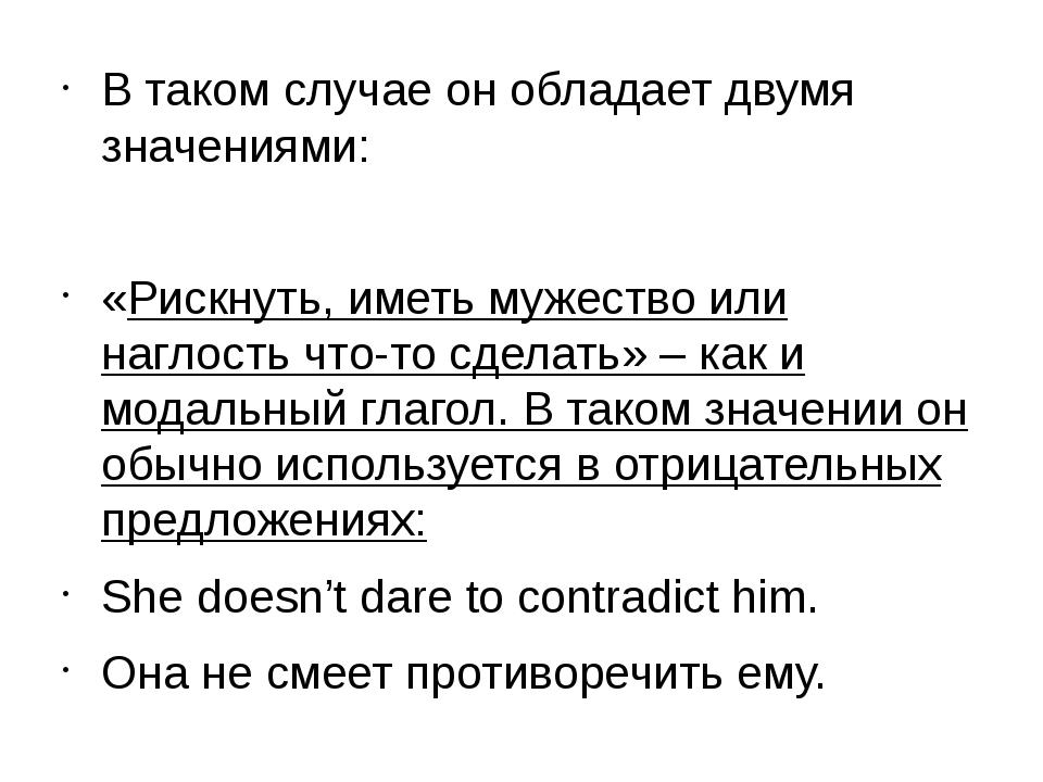 В таком случае он обладает двумя значениями: «Рискнуть, иметь мужество или н...