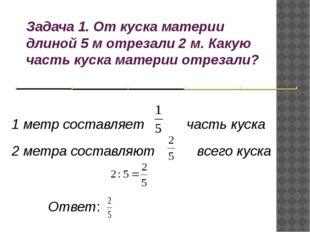Задача 1. От куска материи длиной 5 м отрезали 2 м. Какую часть куска материи