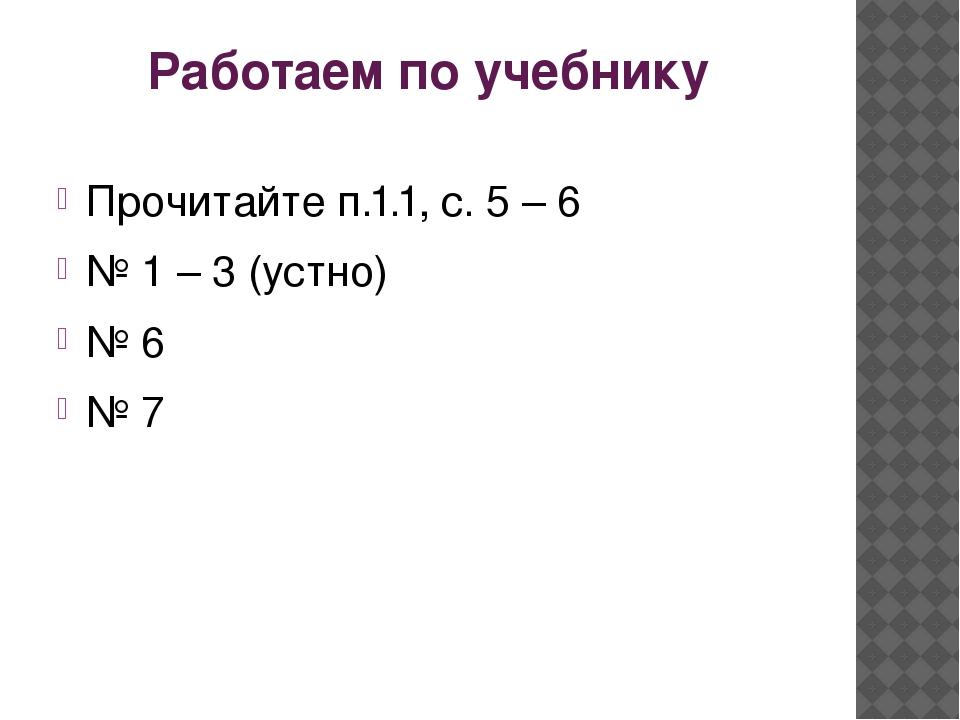 Работаем по учебнику Прочитайте п.1.1, с. 5 – 6 № 1 – 3 (устно) № 6 № 7