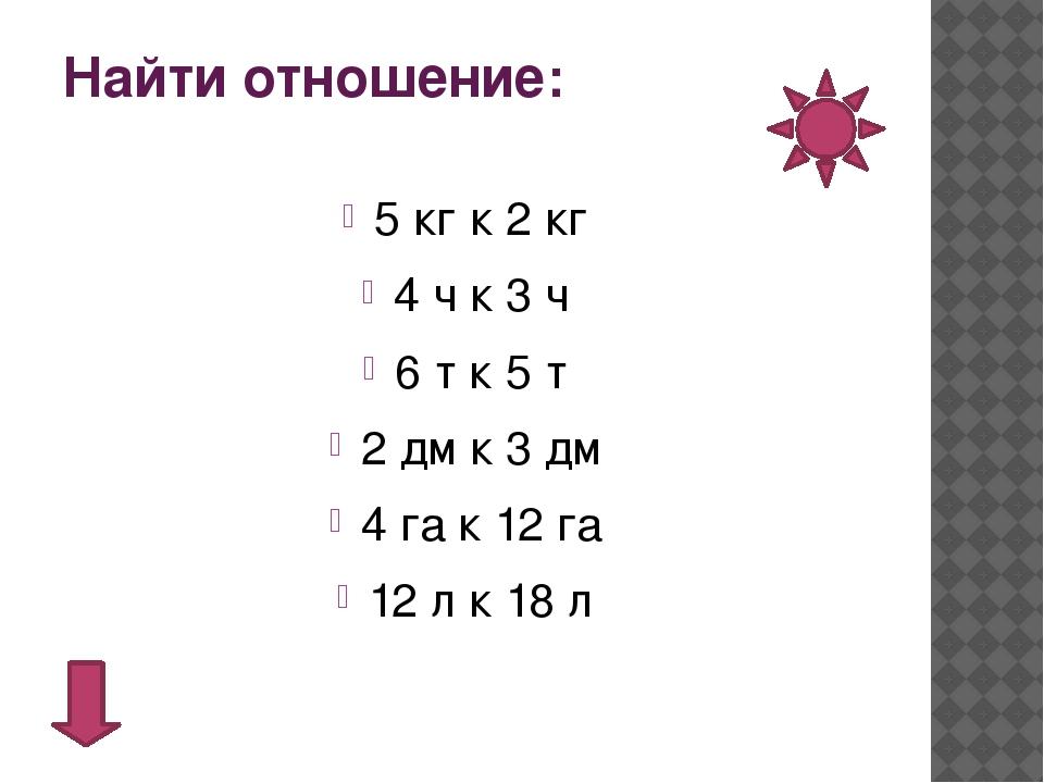 Найти отношение: 5 кг к 2 кг 4 ч к 3 ч 6 т к 5 т 2 дм к 3 дм 4 га к 12 га 12...