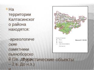 Туристические объекты На территории Калтасинского района находятся: -археолог