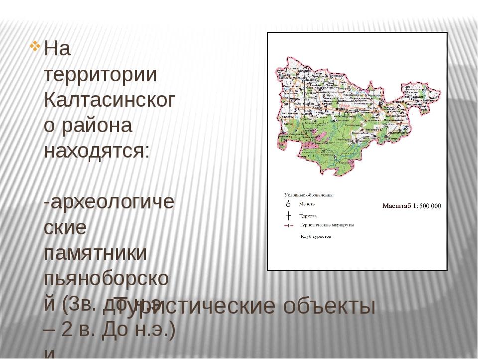 Туристические объекты На территории Калтасинского района находятся: -археолог...