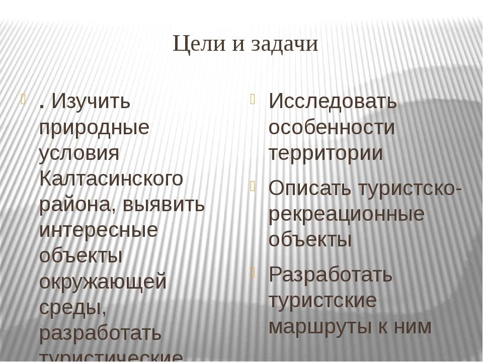 Цели и задачи . Изучить природные условия Калтасинского района, выявить интер...