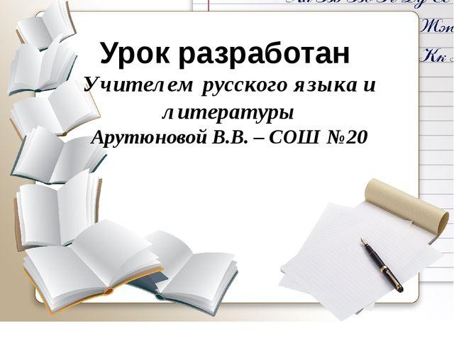 Урок разработан Учителем русского языка и литературы Арутюновой В.В. – СОШ №20